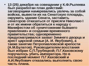 13 (25) декабря на совещании у К.Ф.Рылеева был разработан план действий: заго