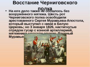Восстание Черниговского полка На юге дело также не обошлось без вооружённого