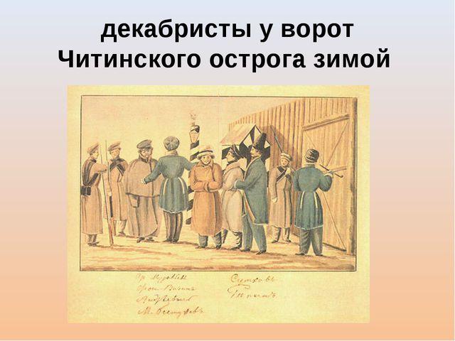 декабристы у ворот Читинского острога зимой