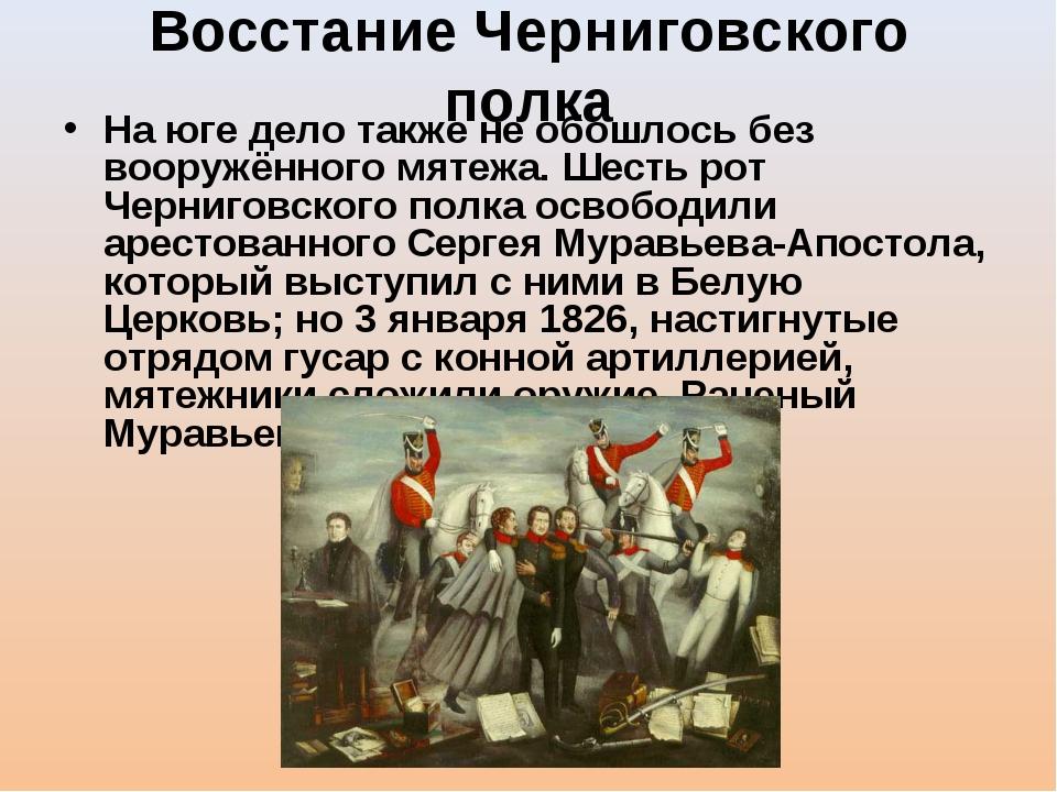 Восстание Черниговского полка На юге дело также не обошлось без вооружённого...