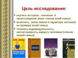 Цель исследования: изучить историю , значение и происхождение имен членов мое