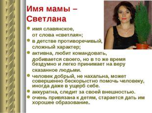 Имя мамы – Светлана имя славянское, от слова «светлая»; в детстве противоречи