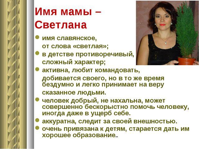 Имя мамы – Светлана имя славянское, от слова «светлая»; в детстве противоречи...