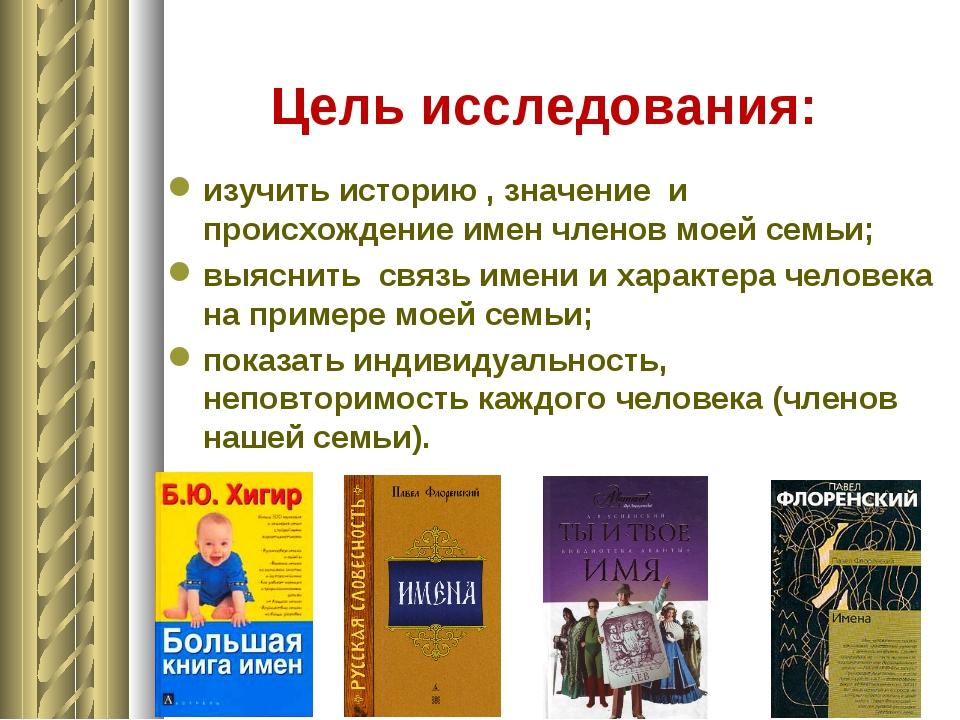 Цель исследования: изучить историю , значение и происхождение имен членов мое...