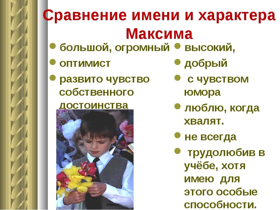 Сравнение имени и характера Максима большой, огромный оптимист развито чувств...