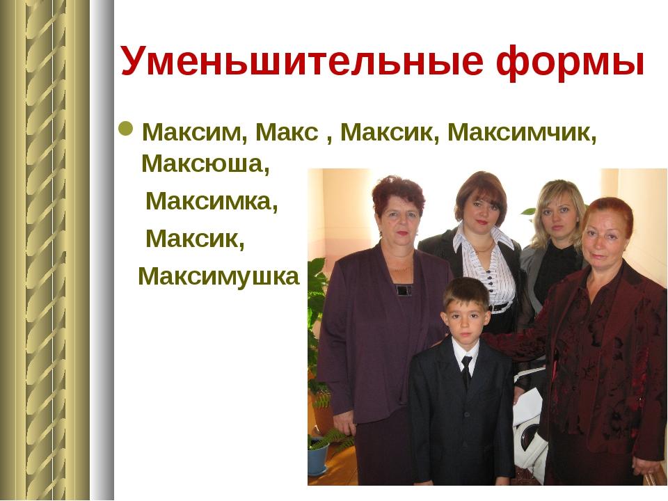 Уменьшительные формы Максим, Макс , Максик, Максимчик, Максюша, Максимка, Мак...