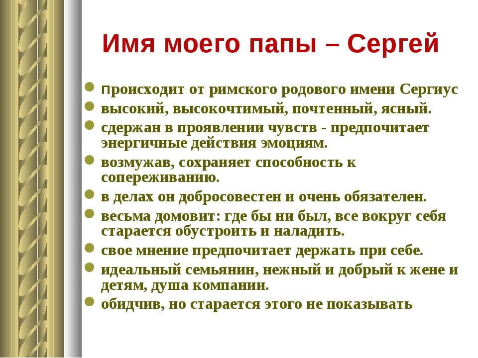 Имя моего папы – Сергей происходит от римского родового имени Сергиус высокий...