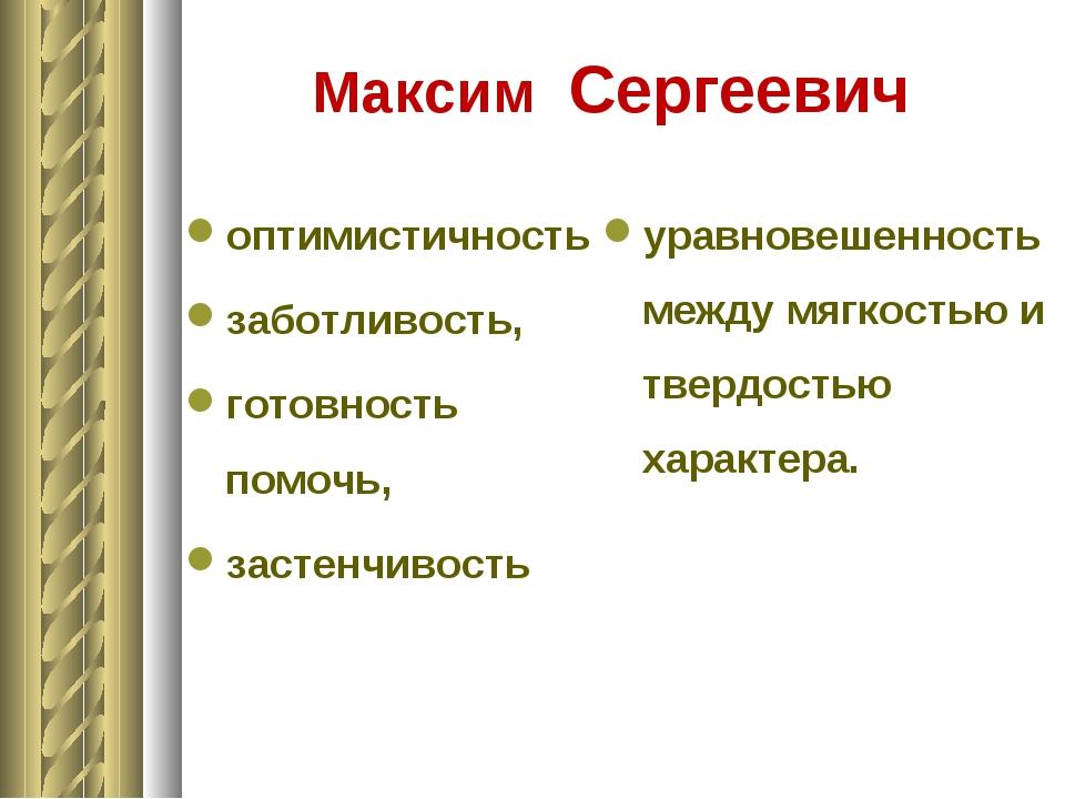 Максим Сергеевич оптимистичность заботливость, готовность помочь, застенчиво...