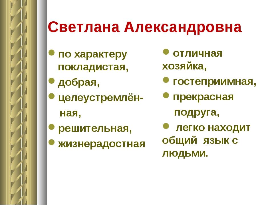 Светлана Александровна по характеру покладистая, добрая, целеустремлён- ная,...