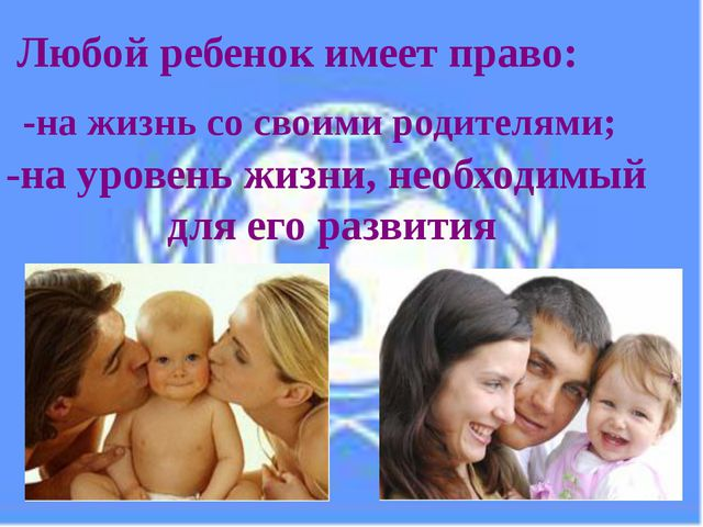 Любой ребенок имеет право: -на жизнь со своими родителями; -на уровень жизни,...
