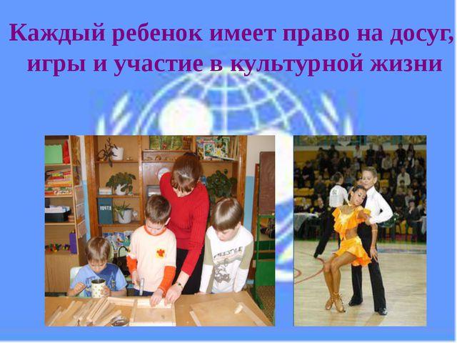 Каждый ребенок имеет право на досуг, игры и участие в культурной жизни