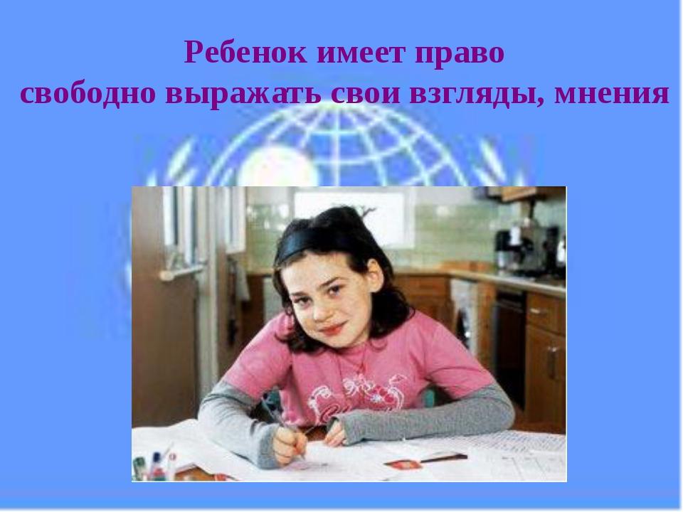 Ребенок имеет право свободно выражать свои взгляды, мнения