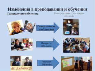 Изменения в преподавании и обучении Традиционное обучение Конструктивистская