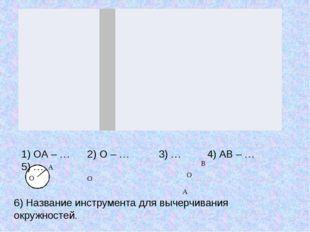 1) ОА – … 2) О – … 3) … 4) АВ – … 5) … 6) Название инструмента для вычерчива