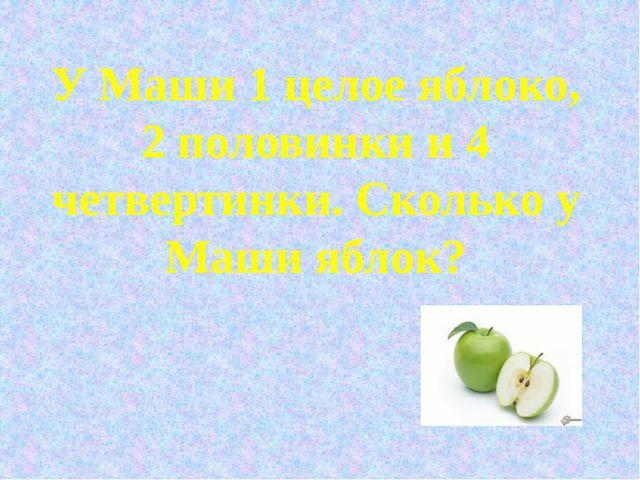 У Маши 1 целое яблоко, 2 половинки и 4 четвертинки. Сколько у Маши яблок?
