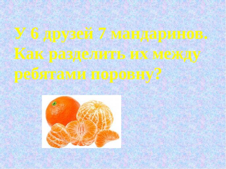 У 6 друзей 7 мандаринов. Как разделить их между ребятами поровну?