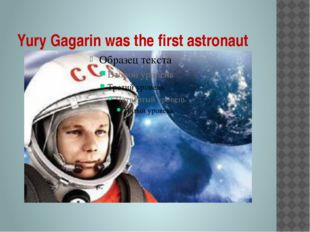 Yury Gagarin was the first astronaut
