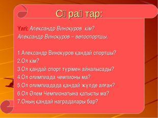 Сұрақтар: Үлгі: Александр Винокуров кім? Александр Винокуров – велоспортшы. 1