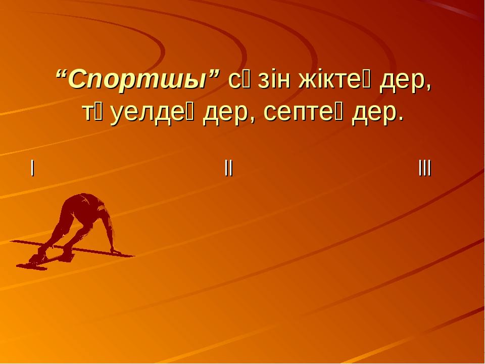 """""""Спортшы"""" сөзін жіктеңдер, тәуелдеңдер, септеңдер. ІІІІІІ"""