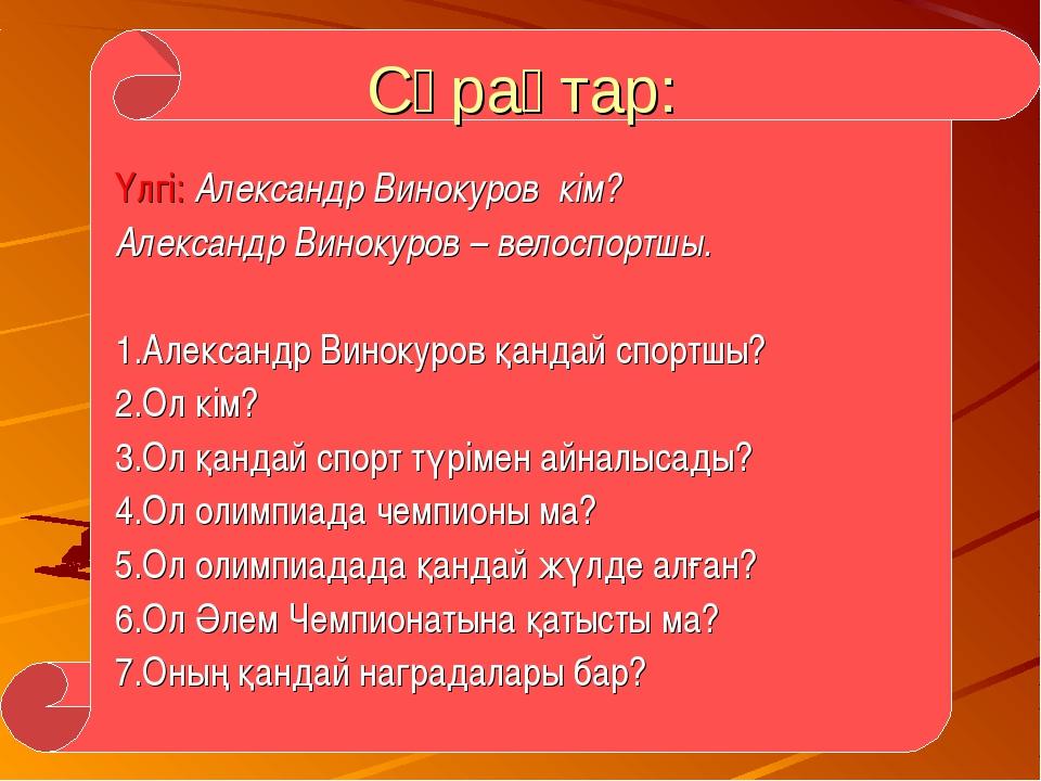 Сұрақтар: Үлгі: Александр Винокуров кім? Александр Винокуров – велоспортшы. 1...