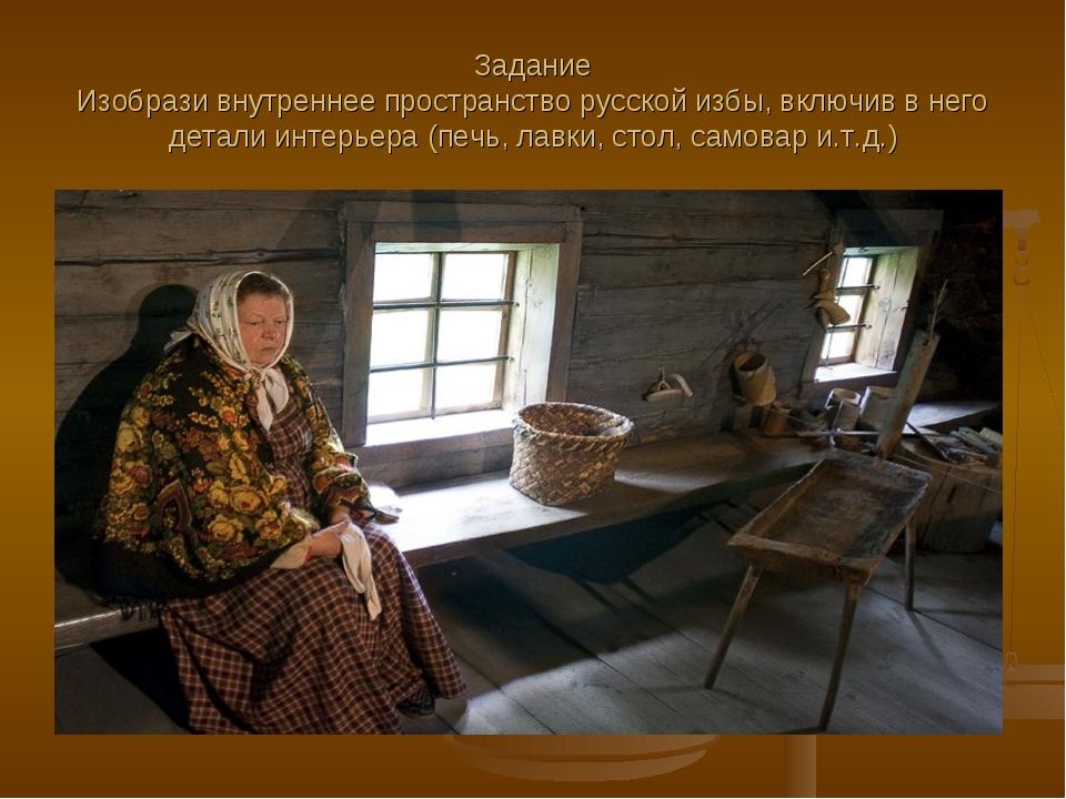 Задание Изобрази внутреннее пространство русской избы, включив в него детали...