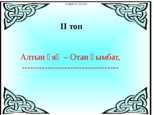 ІІ топ Алтын ұяң – Отан қымбат, ---------------------------------- Атадан ұл
