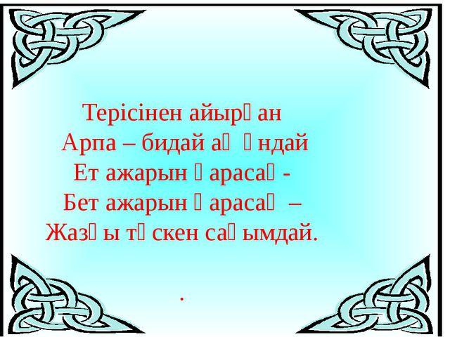 Терісінен айырған Арпа – бидай ақ ұндай Ет ажарын қарасаң- Бет ажарын қарасаң...