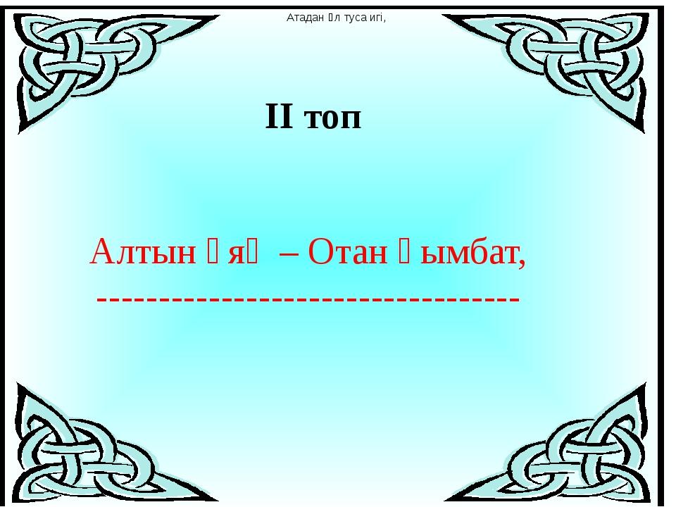 ІІ топ Алтын ұяң – Отан қымбат, ---------------------------------- Атадан ұл...