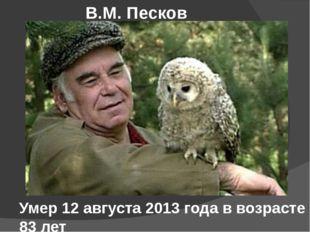 Умер 12 августа 2013 года в возрасте 83 лет В.М. Песков