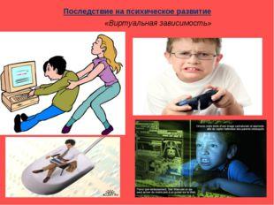 Последствие на психическое развитие «Виртуальная зависимость»