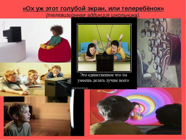 «Ох уж этот голубой экран, или телеребёнок» (телевизионная аддикция школьника).