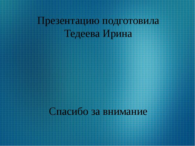Презентацию подготовила Тедеева Ирина Спасибо за внимание