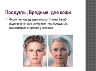 Продукты, Вредные для кожи Много лет назад дерматорлог Нигма Талиб выделила ч