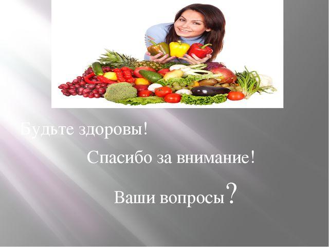 Будьте здоровы! Спасибо за внимание! Ваши вопросы?