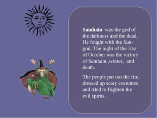 Samhain was the god of the darkness and the dead. He fought with the Sun-god