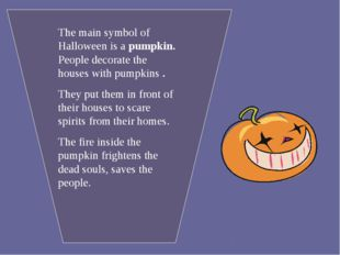 The main symbol of Halloween is a pumpkin. People decorate the houses with pu