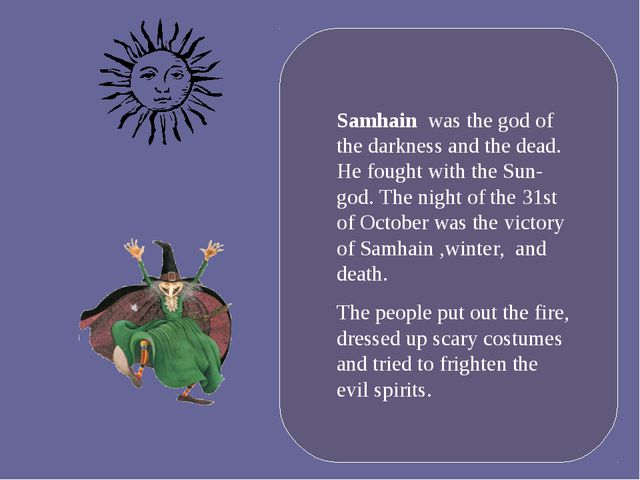Samhain was the god of the darkness and the dead. He fought with the Sun-god...