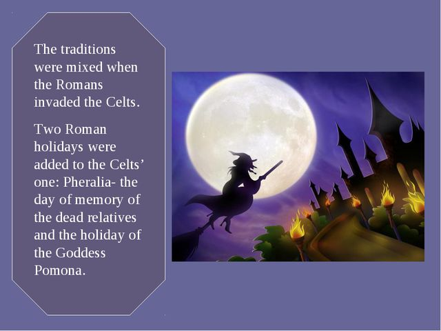 The traditions were mixed when the Romans invaded the Celts. Two Roman holida...