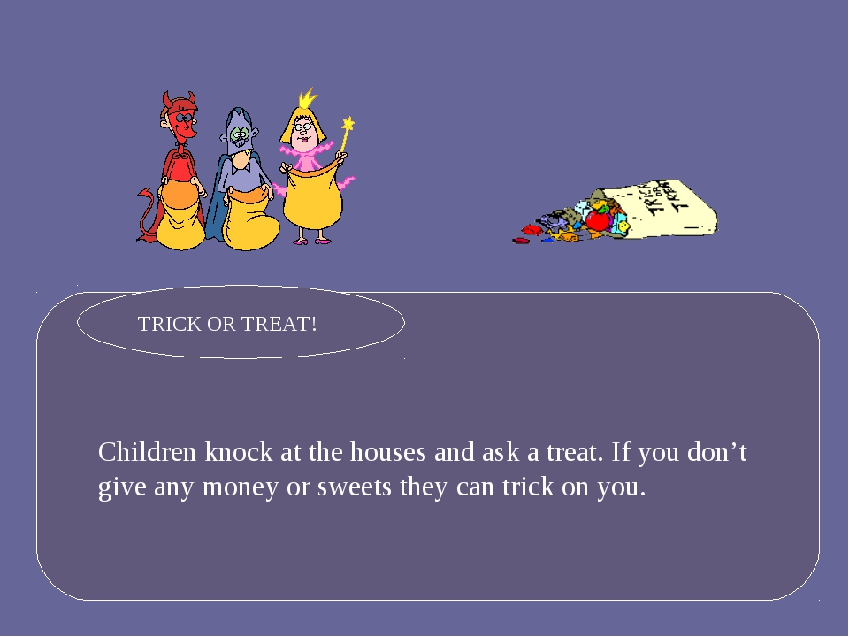 Children knock at the houses and ask a treat. If you don't give any money or...