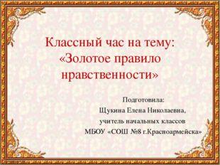 Классный час на тему: «Золотое правило нравственности» Подготовила: Щукина Ел