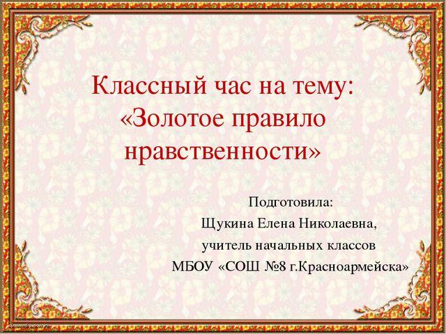 Классный час на тему: «Золотое правило нравственности» Подготовила: Щукина Ел...