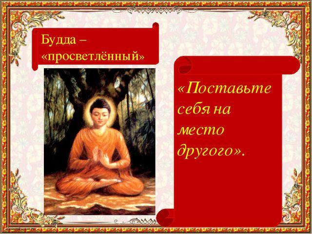 Будда – «просветлённый» «Поставьте себя на место другого».