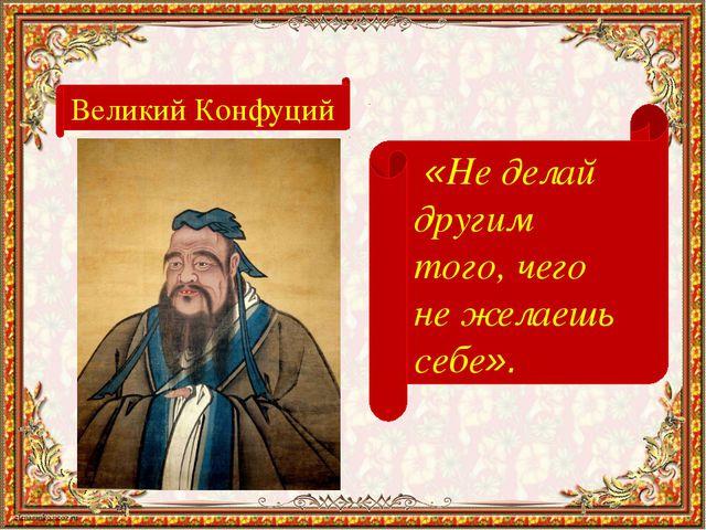 Великий Конфуций «Не делай другим того, чего не желаешь себе».