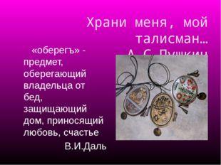 Храни меня, мой талисман… А.С.Пушкин «оберегъ» - предмет, оберегающий владель