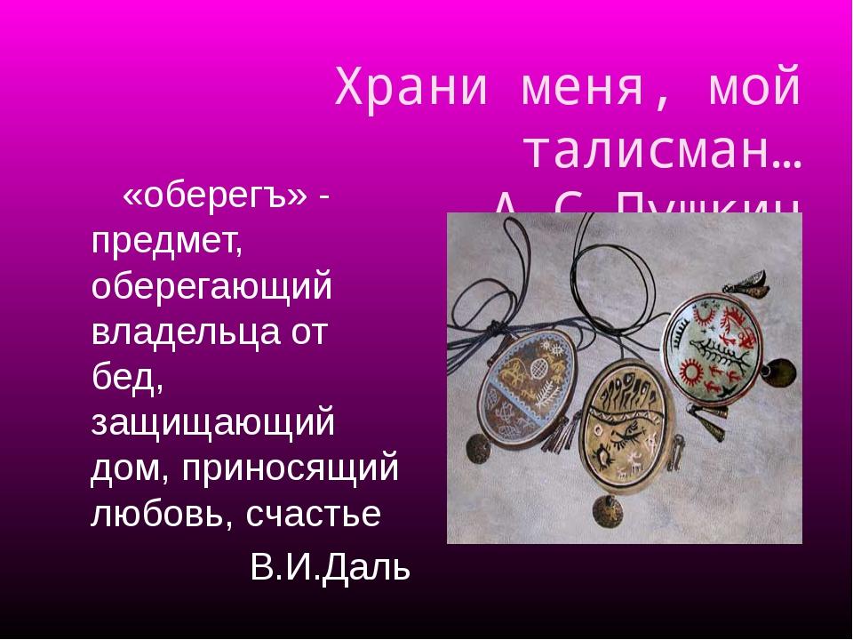 Храни меня, мой талисман… А.С.Пушкин «оберегъ» - предмет, оберегающий владель...