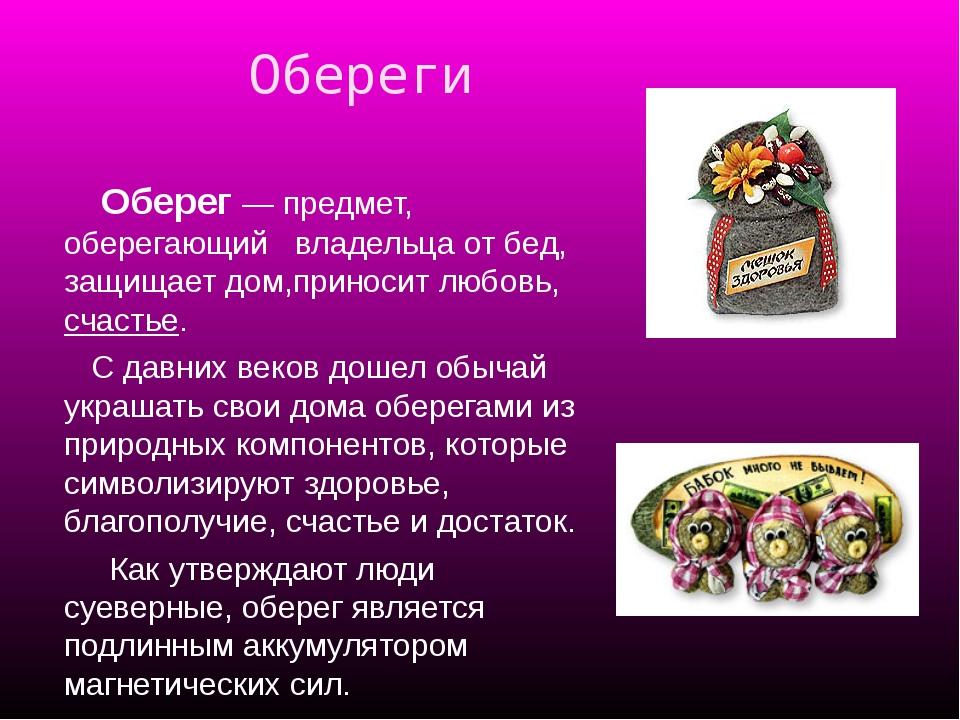 Обереги Оберег — предмет, оберегающий владельца от бед, защищает дом,приноси...