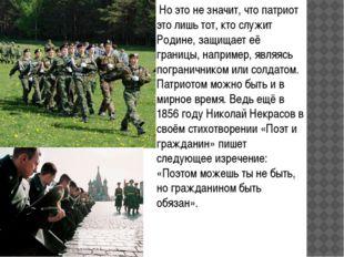 Но это не значит, что патриот это лишь тот, кто служит Родине, защищает её г