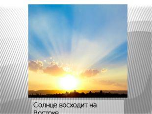 Солнце восходит на Востоке