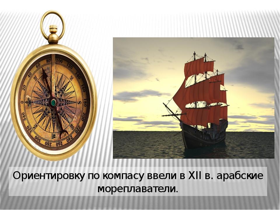 Ориентировку по компасу ввели в XII в. арабские мореплаватели.