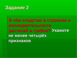 Задание 2 В чём сходство в строении и жизнедеятельности растений и грибов? Ук
